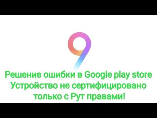 Решение ошибки в Google play store устройство не сертифицировано, только с Рут правами!