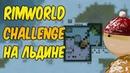 RimWorld Challenge B19 - снова голышом на льдине