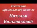Имитация крокодиловой кожи Наталья Большакова Университет Декупажа
