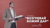 Паланчук Е.Г. Возгревай Божий дар. 24.03.2019.