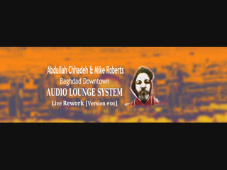 Abdullah Chhadeh & Mike Roberts - Baghdad Downtown (Audio Lounge System Live Rework) Version #01