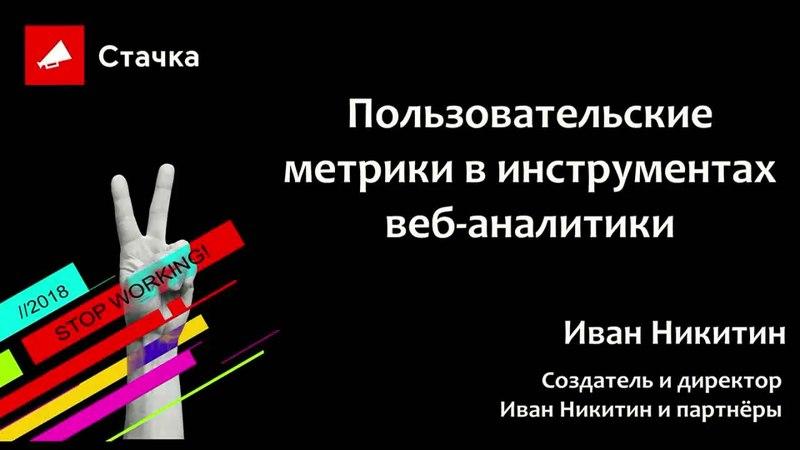 Иван Никитин - Пользовательские метрики в инструментах веб-аналитики/Стачка 2018
