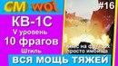 WOT вся мошь тяжей 16/ КВ-1С /10 фрагов/ Штиль