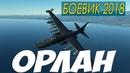 Боевик 2018 точно новый! ОРЛАН Русские боевики 2018 новинки HD 1080P