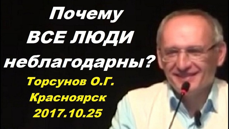 Почему ВСЕ ЛЮДИ НЕБЛАГОДАРНЫ? Торсунов О.Г. Красноярск 2017.10.25