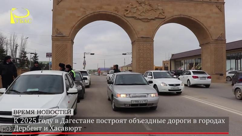 К 2025 году в Дагестане построят объездные дороги в городах Дербент и Хасавюрт