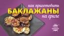 Как приготовить баклажаны на гриле рецепт для угольного гриля