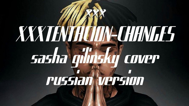 XXXTENTACION - Changes (RUSSIAN cover by Sasha Gilinsky)