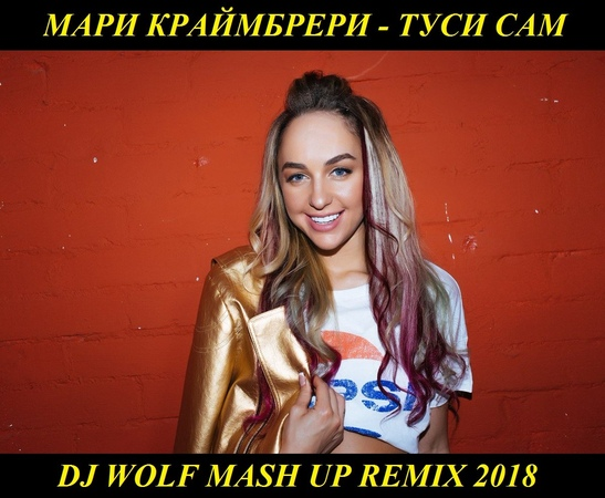 МАРИ КРАЙМБРЕРИ - ТУСИ САМ ( DJ WOLF MASH UP REMIX 2018 )