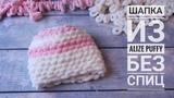 Вяжем шапку без спиц быстро и просто. Вязание без спиц и крючка. Ализе Пуффи
