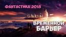 Новинка ФАНТАСТИКА 2018 Временной Барьер фильмы 2018 HD онлайн Fantastik Films