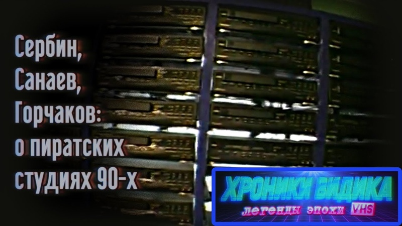 Сербин, Санаев и Горчаков – о пиратских студиях 90-х / Хроники видика: легенды эпохи VHS