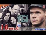 Только ты / HD 720p / 2011 (мелодрама). 1-8 серия из 8