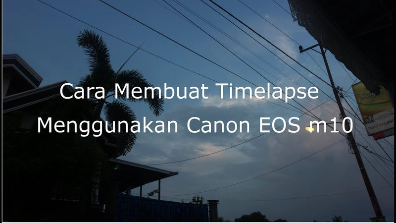 Membuat Timelapse Menggunakan Canon EOS M10