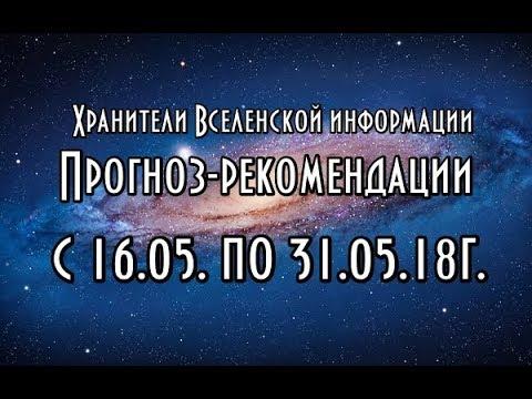 🔹Хранители Вселенской информации Прогноз рекомендации с 16 05 по 31 05 18г