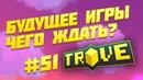 Trove 51 — будущее игры задержка обновы U10