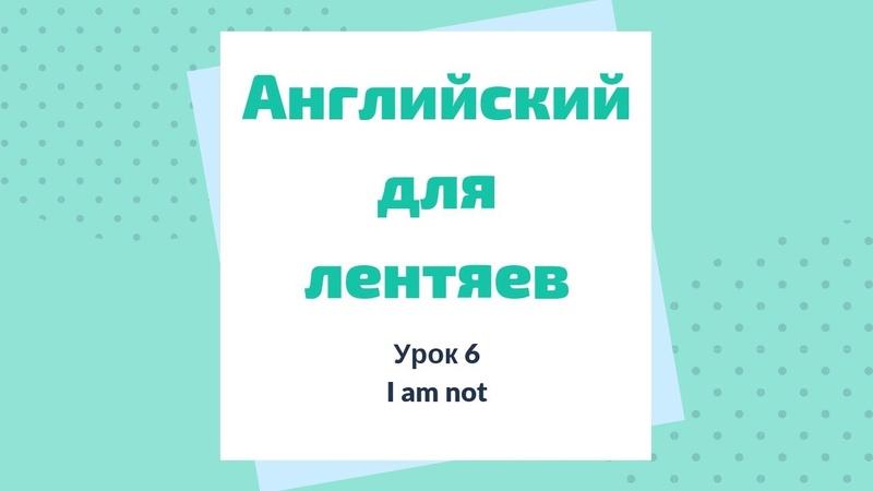 Урок 6. I am not. Английский для лентяев.