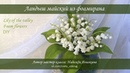 Ландыш майский из фоамирана мастер класс Lily of the valley foam flower DIY
