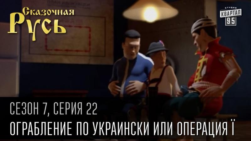 Сказочная Русь 7 сезон, серия 22 | Люди ХА | Ограбление по украински или операция Ї