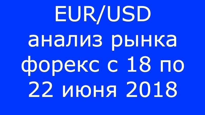 EURUSD - Еженедельный Анализ Рынка Форекс c 18 по 22.06.2018. Анализ Форекс.