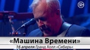 16 апреля Машина Времени ЮБИЛЕЙНЫЙ ТУР 50 ЛЕТ в Гранд Холл Сибирь