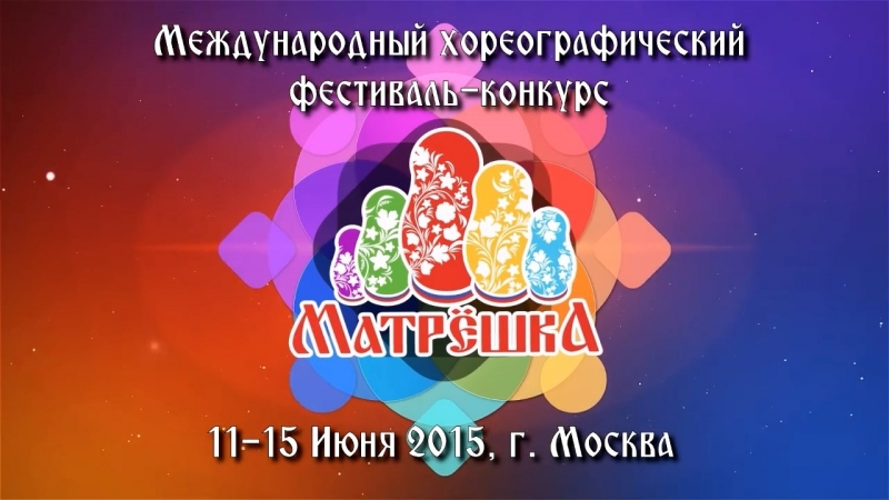 I Международный хореографический фестиваль-конкурс Матрёшка, 11-15 июня 2015г.