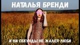 Наталья Бренди - И ни секунды не жалея люби ХИТ 2018