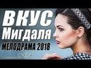 ПРЕМЬЕРА 2018 ВЖАРИЛА КРАСИВЫХ / ВКУС МИНДАЛЯ / Русские мелодрамы 2018 новинки, фильмы 2018 HD