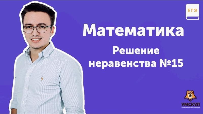 Решение неравенства №15 МАТЕМАТИКА ЕГЭ 2019 УМСКУЛ