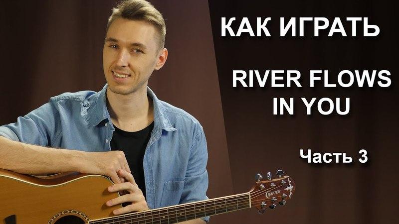 Как играть RIVER FLOWS IN YOU - 3 Часть | Fingerstyle