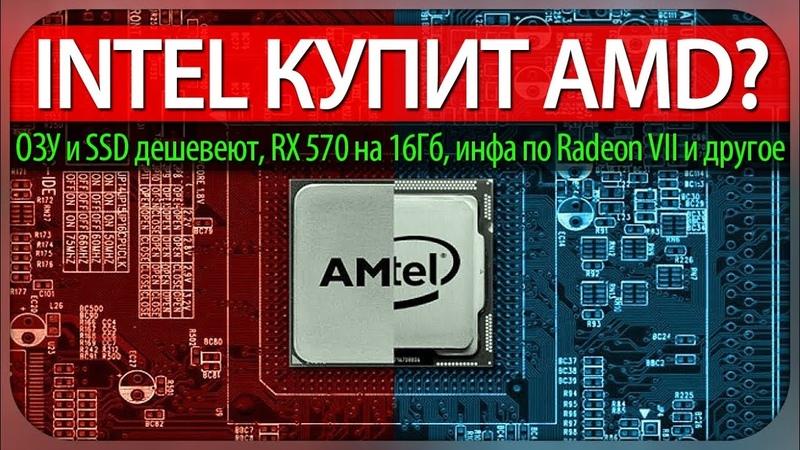 INTEL КУПИТ AMD? ОЗУ и SSD дешевеют, RX 570 на 16ГБ, подробности Radeon VII и старт продаж RTX 2060