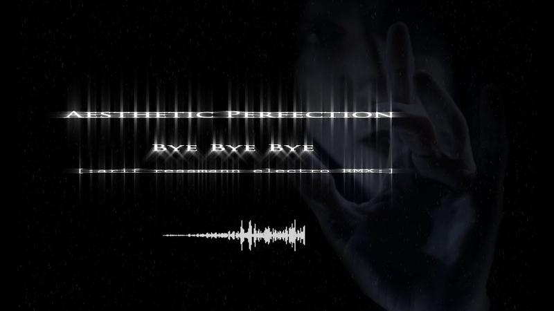 Aesthetic Perfection - Bye Bye Bye (arif ressmann electro RMX)