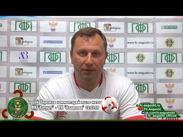 Андрей Черенков о матче 32 тур Ангушт Академия им В Понедельника Ростов