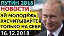 Владимир ПУТИН призвал МОЛОДЫХ РОССИЯН позаботиться о себе САМОСТОЯТЕЛЬНО 16 12 2018