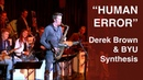 Human Error - Derek Brown and BYU Synthesis /