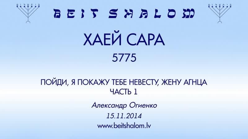 «ХАЕЙ САРА» 5775 ч 1 «ПОЙДИ, Я ПОКАЖУ ТЕБЕ НЕВЕСТУ, ЖЕНУ АГНЦА» ЧАСТЬ 1 А.Огиенко (15.11.2014)