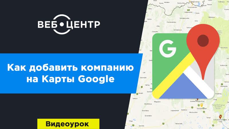 Как добавить компанию на Гугл карту
