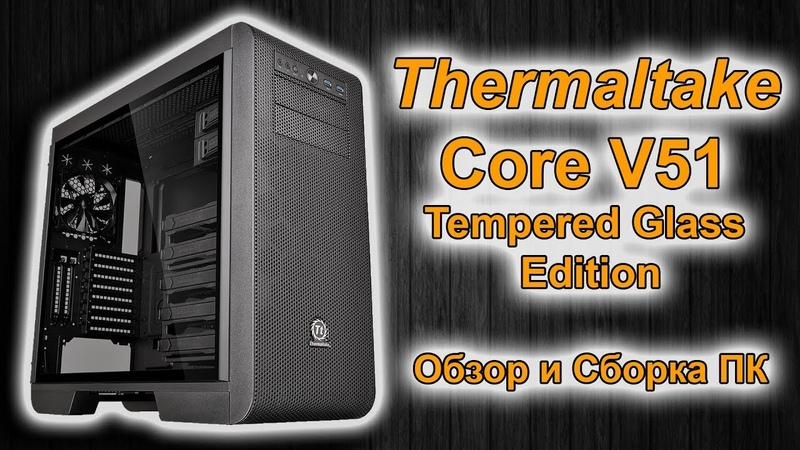 Thermaltake Core V51 Tempered Glass Edition | Обзор и Сборка ПК