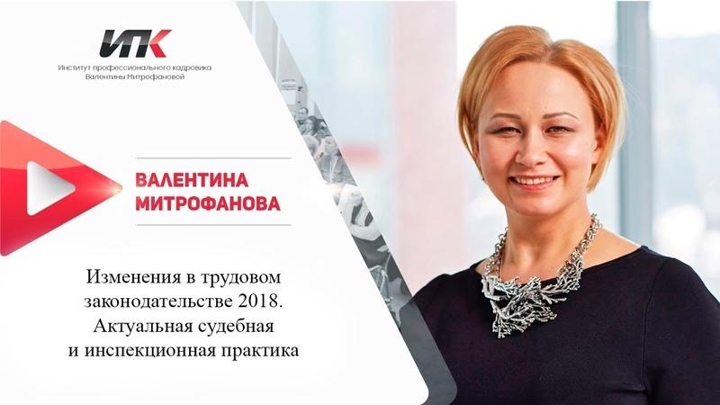 Валентина Митрофанова: «Изменения в трудовом законодательстве 2018. Актуальная судебная и инспекционная практика»