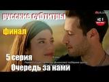 Очередь за нами 5 серия ФИНАЛЬНАЯ серия  русские субтитры от группы turk-sinema
