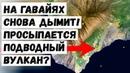 На Гавайях Снова Дымит! Просыпается Подводный Вулкан