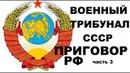 ПРИГОВОР РУКОВОДСТВА РФ ВОЕННЫМ ТРИБУНАЛОМ СССР часть 3