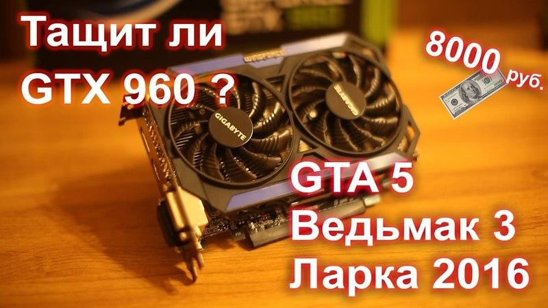 На что способна видеокарта GTX 960 4gb GTA 5 Ведьмак Witcher 3 Rise of the Tomb Raider