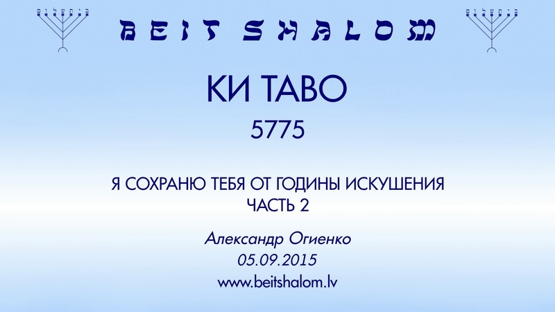 «КИ ТАВО» 5775 часть 2 «Я СОХРАНЮ ТЕБЯ ОТ ГОДИНЫ ИСКУШЕНИЯ» А.Огиенко (05.09.2015)