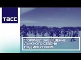 Горячее завершение лыжного сезона под Иркутском