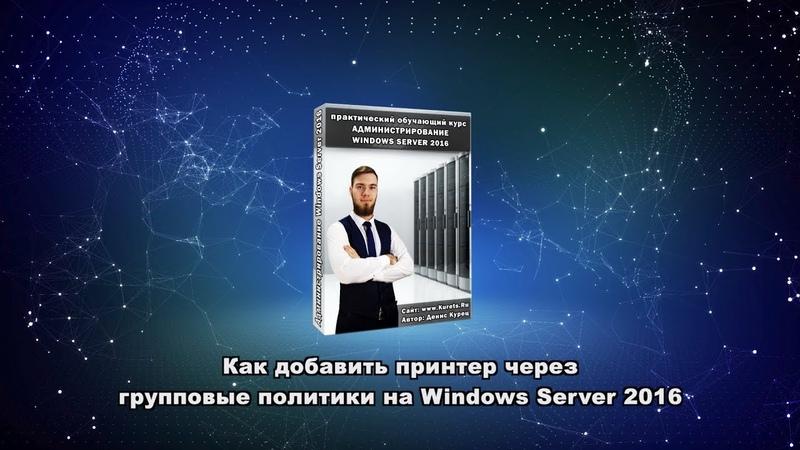 Как добавить принтер через групповые политики на Windows Server 2016?