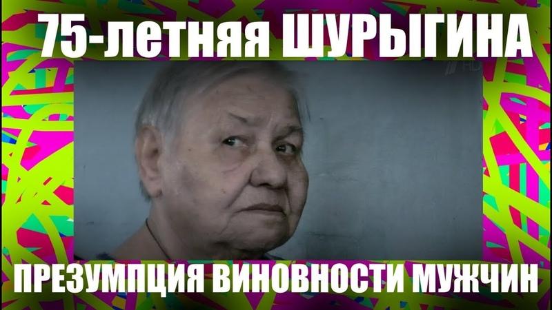 75-летняя ШУРЫГИНА: как работает презумпция виновности мужчин.