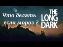 Стрим-The Long Dark/ Выживание/ Прохождение/ НГ/ Что делать если Мороз ?