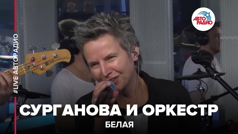 Сурганова и Оркестр - Белая (LIVE Авторадио)