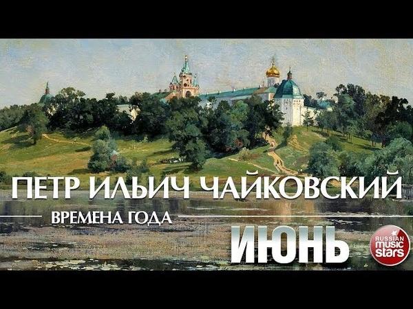 ЧАЙКОВСКИЙ ВРЕМЕНА ГОДА ИЮНЬ ❀ Tchaikovsky The Seasons June